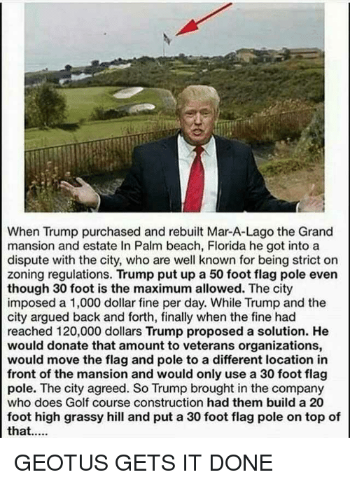 Beach, Florida, and Golf: When Trump purchased and rebuilt Mar-A-Lago the Grand  mansion and estate In Palm beach, Florida he got into a  dispute with the city, who are well known for being strict on  zoning regulations. Trump put up a 50 foot flag pole even  though 30 foot is the maximum allowed. The city  imposed a 1,000 dollar fine per day. While Trump and the  city argued back and forth, finally when the fine had  reached 120,000 dollars Trump proposed a solution. He  would donate that amount to veterans organizations,  would move the flag and pole to a different location in  front of the mansion and would only use a 30 foot flag  pole. The city agreed. So Trump brought in the company  who does Golf course construction had them build a 20  foot high grassy hill and put a 30 foot flag pole on top of
