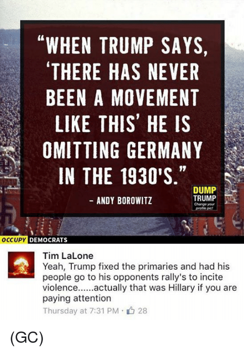 Dump Trump: WHEN TRUMP SAYS,  THERE HAS NEVER  BEEN A MOVEMENT  LIKE THIS HE IS  OMITTING GERMANY  IN THE 1930'S  DUMP  TRUMP  ANDY BOROWITZ  Change your  OCCUPY DEMOCRATS  Tim LaLone  Yeah, Trump fixed the primaries and had his  people go to his opponents rally's to incite  actually that was Hillary if you are  Violence  paying attention  Thursday at 7:31 PM 28 (GC)