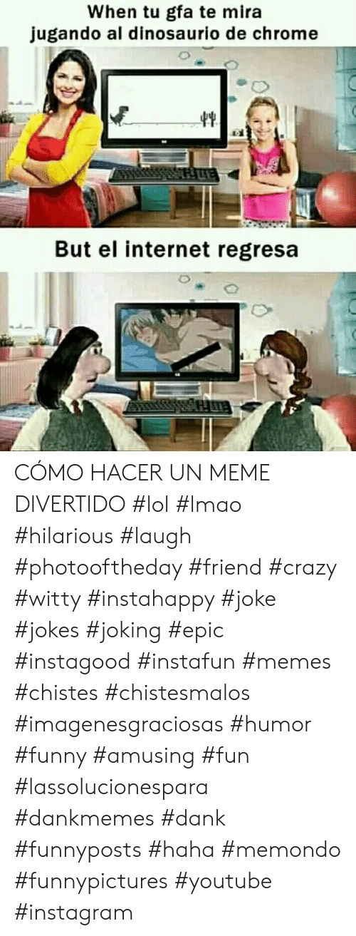 Chrome, Crazy, and Dank: When tu gfa te mira  jugando al dinosaurio de chrome  But el internet regresa CÓMO HACER UN MEME DIVERTIDO #lol #lmao #hilarious #laugh #photooftheday #friend #crazy #witty #instahappy #joke #jokes #joking #epic #instagood #instafun  #memes #chistes #chistesmalos #imagenesgraciosas #humor #funny  #amusing #fun #lassolucionespara #dankmemes  #dank  #funnyposts #haha #memondo #funnypictures #youtube #instagram