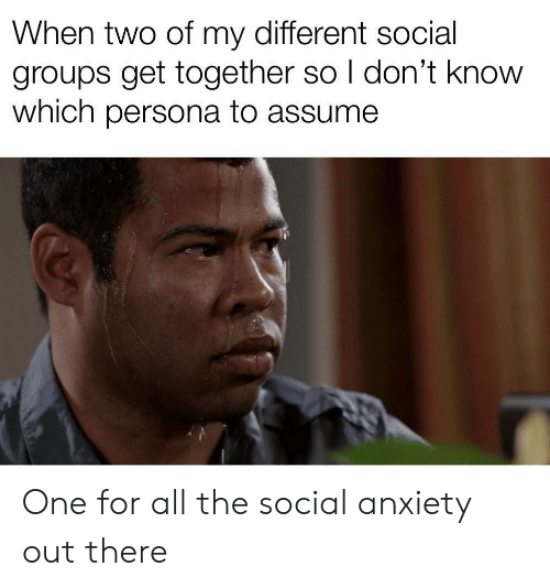 social anxiety: When two of my different social  groups get together so I don't know  which persona to assume One for all the social anxiety out there
