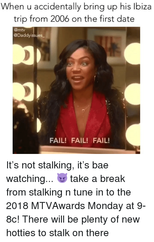 Bae, Fail, and Mtv: When u accidentally bring up his lbiza  trip from 2006 on the first date  @mtv  @Daddyissues  FAIL! FAIL! FAIL! It's not stalking, it's bae watching... 😈 take a break from stalking n tune in to the 2018 MTVAwards Monday at 9-8c! There will be plenty of new hotties to stalk on there
