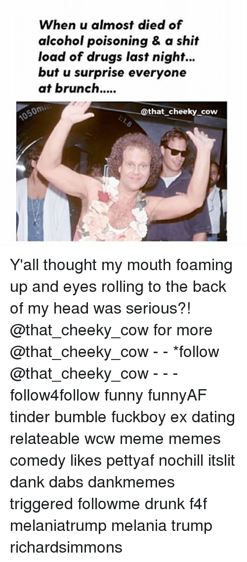 cowed: When u almost died of  alcohol poisoning & a shit  load of drugs last night...  but u surprise everyone  at brunch....  @that cheeky cow Y'all thought my mouth foaming up and eyes rolling to the back of my head was serious?! @that_cheeky_cow for more @that_cheeky_cow - - *follow @that_cheeky_cow - - - follow4follow funny funnyAF tinder bumble fuckboy ex dating relateable wcw meme memes comedy likes pettyaf nochill itslit dank dabs dankmemes triggered followme drunk f4f melaniatrump melania trump richardsimmons