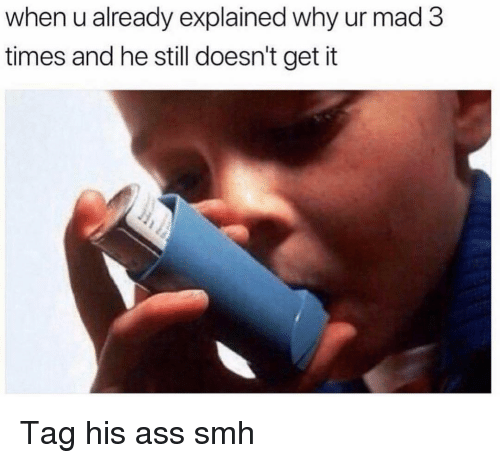 Ass, Funny, and Smh: when u already explained why ur mad3  times and he still doesn't get it Tag his ass smh
