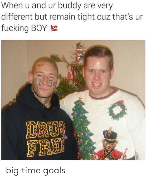 goals: When u and ur buddy are very  different but remain tight cuz that's ur  fucking BOY 0  1 30  DROO  FRE big time goals