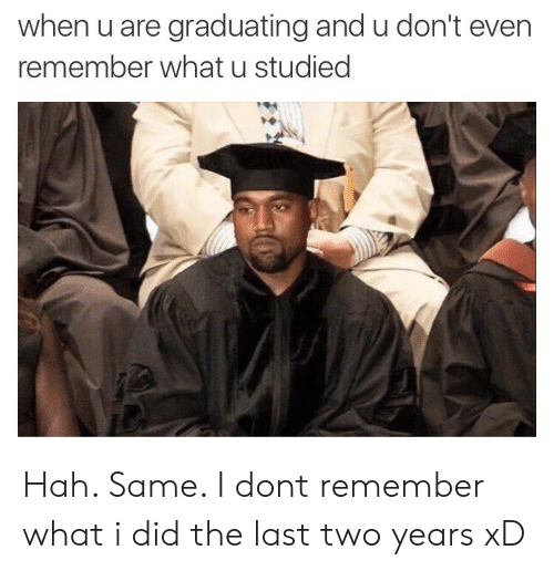 Graduating: when u are graduating and u don't even  remember what u studied Hah. Same. I dont remember what i did the last two years xD