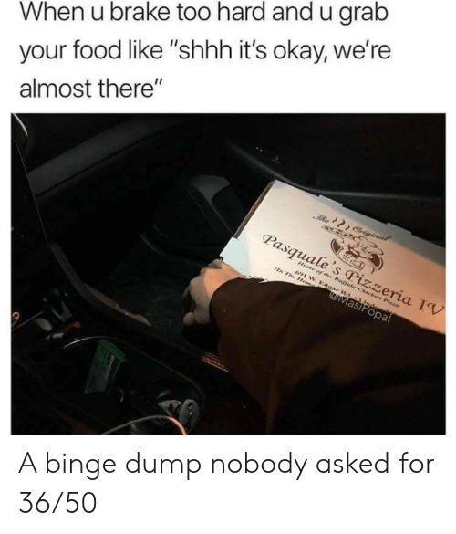 """brake: When u brake too hard and u grab  your food like """"shhh it's okay, we're  almost there""""  The Criginal  Pasquale's Pizzeria IV  Home of the Buffals Chicken Pisza  691 W. Edgar Rd-1 Jndem  En The Hom  MasiPopal A binge dump nobody asked for 36/50"""