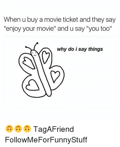 """Funny, Movies, and Movie: When u buy a movie ticket and they say  """"enjoy your movie"""" and u say """"you too""""  why do i say things 🙃🙃🙃 TagAFriend FollowMeForFunnyStuff"""