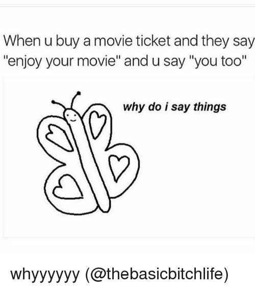"""Enjoy Your Movie: When u buy a movie ticket and they say  """"enjoy your movie"""" and u say """"you too""""  why do i say things whyyyyyy (@thebasicbitchlife)"""