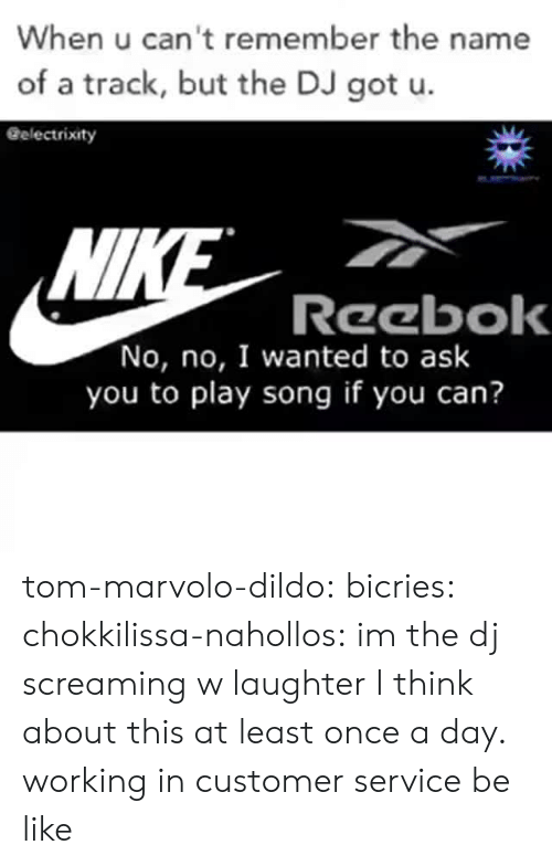 A Day: When u can't remember the name  of a track, but the DJ got u.  Gelectrixity  Wl  Reebok  No, no, I wanted to ask  you to play song if you can? tom-marvolo-dildo:  bicries:  chokkilissa-nahollos: im the dj screaming w laughter  I think about this at least once a day.    working in customer service be like