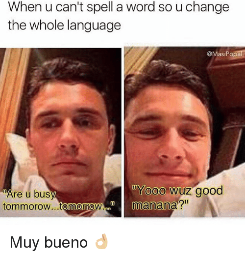 """Funny, Good, and Word: When u can't spell a word so u change  the whole language  @MasiPopa  Are u busy  tommorow..tomonow  Yooo wuz good  manana?""""  p9 Muy bueno 👌🏼"""