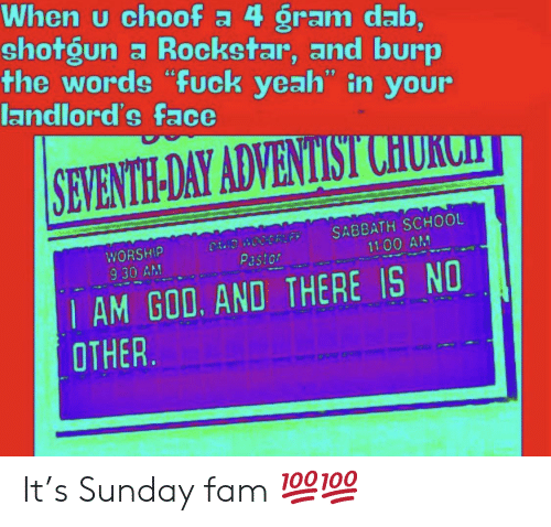"""seventh day adventist: When u choof a 4 gram dab,  shotgun a Rockstar, and burp  the words """"fuck yeah"""" in your  landlord's face  SEVENTH-DAY ADVENTIST CHURCHT  SABBATH SCHOOL  11 00 AM  CAND WOODRL FF  WORSHIP  Pastor  9 30 AM  I AM GOD. AND THERE IS NO  OTHER It's Sunday fam 💯💯"""