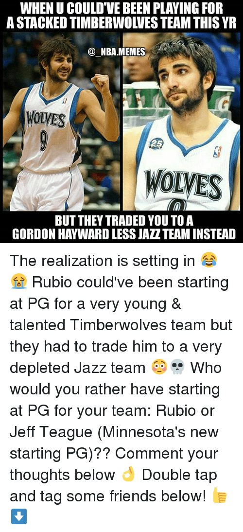 Friends, Gordon Hayward, and Memes: WHEN U COULD'VE BEEN PLAYING FOR  A STACKED TIMBERWOLVES TEAM THIS YR  @ NBA.MEMES  WOLVES  WOLVES  BUT THEY TRADED YOU TO A  GORDON HAYWARD LESS JAZZTEAM INSTEAD The realization is setting in 😂😭 Rubio could've been starting at PG for a very young & talented Timberwolves team but they had to trade him to a very depleted Jazz team 😳💀 Who would you rather have starting at PG for your team: Rubio or Jeff Teague (Minnesota's new starting PG)?? Comment your thoughts below 👌 Double tap and tag some friends below! 👍⬇