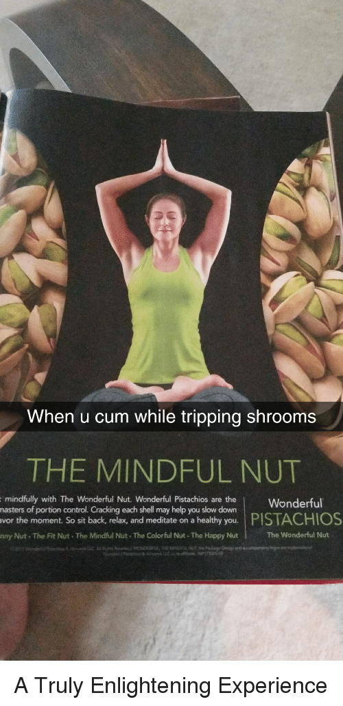 meditate: When u cum while tripping shrooms  THE MINDFUL NUT  hau onWonderful  mindfully with The Wonderful Nut. Wonderful Pistachios are the  may help you slow down  the moment. So sit back, relax, and meditate on a healthy you.  nny Nut The Fit Nut The Mindful Nut. The Colorful Nut The Happy Nut  portion control. Cracking each shell  PISTACHIOS  The Wonderful Nut A Truly Enlightening Experience