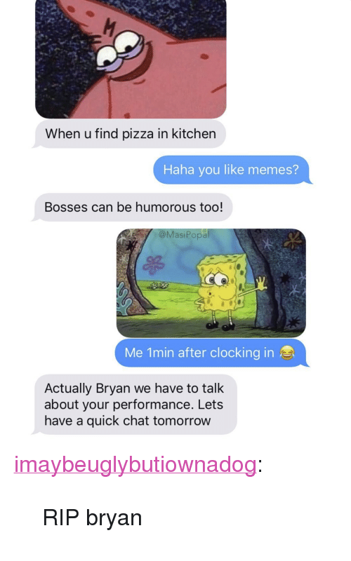 """Memes, Pizza, and Tumblr: When u find pizza in kitcher  Haha you like memes?  Bosses can be humorous too!  @MasiPopa  Me 1min after clocking in  Actually Bryan we have to talk  about your performance. Lets  have a quick chat tomorrow <p><a href=""""http://imaybeuglybutiownadog.tumblr.com/post/173462773575/rip-bryan"""" class=""""tumblr_blog"""">imaybeuglybutiownadog</a>:</p><blockquote><p>RIP bryan</p></blockquote>"""