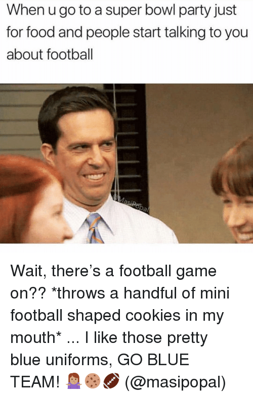 Cookies, Food, and Football: When u go to a super bowl party just  for food and people start talking to you  about football Wait, there's a football game on?? *throws a handful of mini football shaped cookies in my mouth* ... I like those pretty blue uniforms, GO BLUE TEAM! 🤷🏽♀️🍪🏈 (@masipopal)