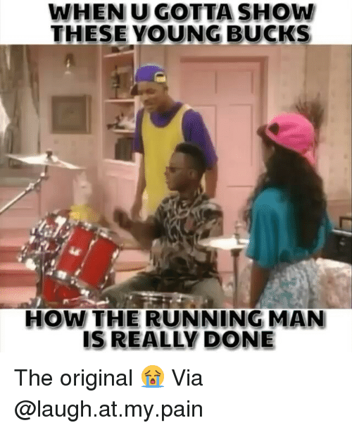 laugh at my pain: WHEN U GOTTA SHOW  THESE YOUNG BUCKS  HOW THE RUNNING MAN  IS REALLY DONE The original 😭 Via @laugh.at.my.pain