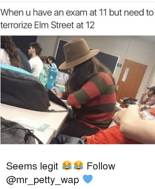 Memes, Petty, and 🤖: When u have an exam at 11 but need to  terrorize Elm Street at 12 Seems legit 😂😂 Follow @mr_petty_wap 💙
