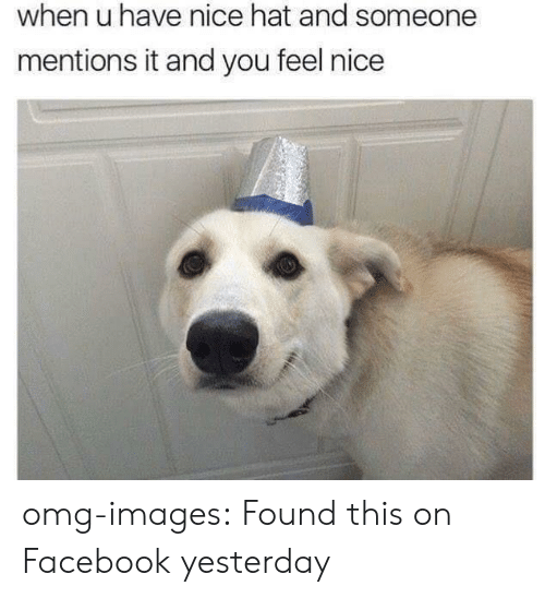 Facebook, Omg, and Tumblr: when u have nice hat and someone  mentions it and you feel nice omg-images:  Found this on Facebook yesterday