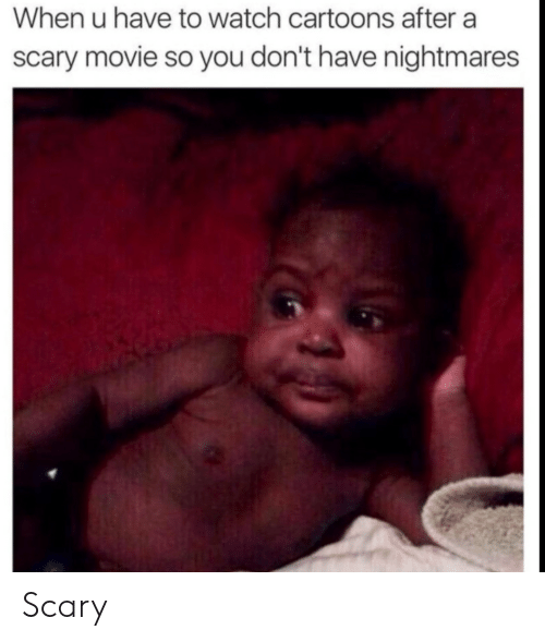 Cartoons, Movie, and Watch: When u have to watch cartoons after a  scary movie so you don't have nightmares Scary