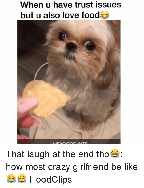 Be Like, Crazy, and Food: When u have trust issues  but u also love food That laugh at the end tho😂: how most crazy girlfriend be like 😂😂 HoodClips