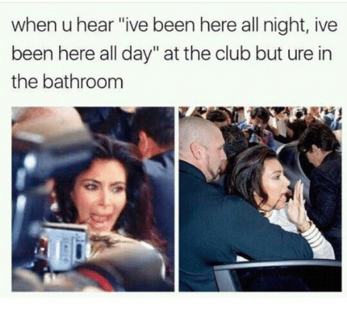 """Club, Been, and Day: when u hear """"ive been here all night, ive  been here all day"""" at the club but ure in  the bathroom"""