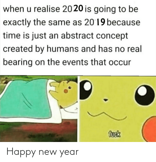 Is Just: when u realise 2020 is going to be  exactly the same as 2019 because  time is just an abstract concept  created by humans and has no real  bearing on the events that occur  fuok Happy new year