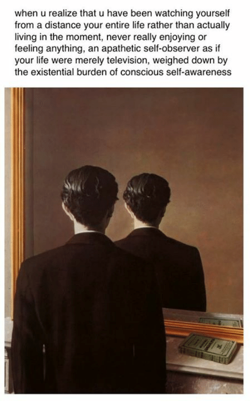 Life, Television, and Classical Art: when u realize that u have been watching yourself  from a distance your entire life rather than actually  living in the moment, never really enjoying or  feeling anything, an apathetic self-observer as if  your life were merely television, weighed down by  the existential burden of conscious self-awareness