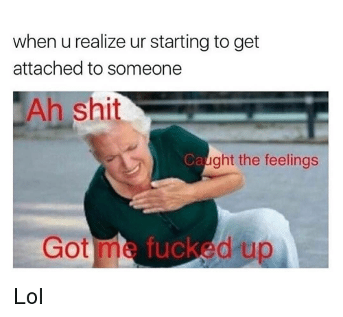 Lol, Memes, and Shit: when u realize ur starting to get  attached to someone  Ah shit  Ca  ght the feelings  Got me tucked up Lol