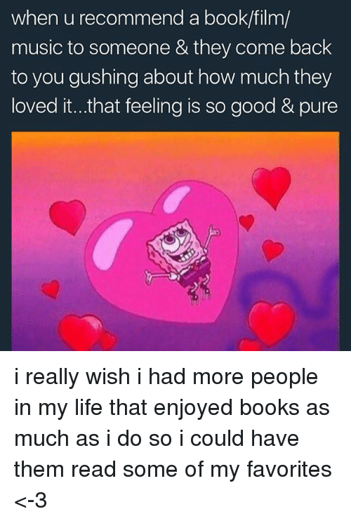 Pured: when u recommend a book/film/  music to someone & they come back  to you gushing about how much they  loved it...that feeling is so good & pure i really wish i had more people in my life that enjoyed books as much as i do so i could have them read some of my favorites <-3