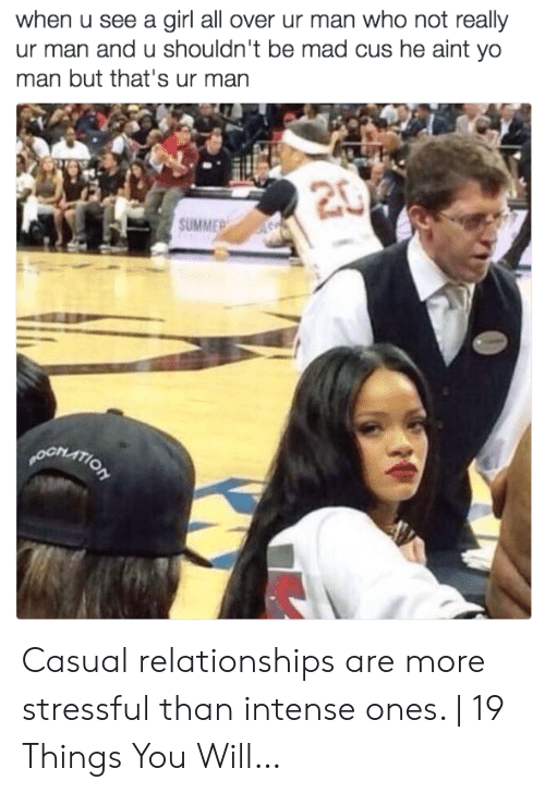 Relationships, Yo, and Summer: when u see a girl all over ur man who not really  ur man and u shouldn't be mad cus he aint yo  man but that's ur man  20  SUMMER  pORATION Casual relationships are more stressful than intense ones. | 19 Things You Will…