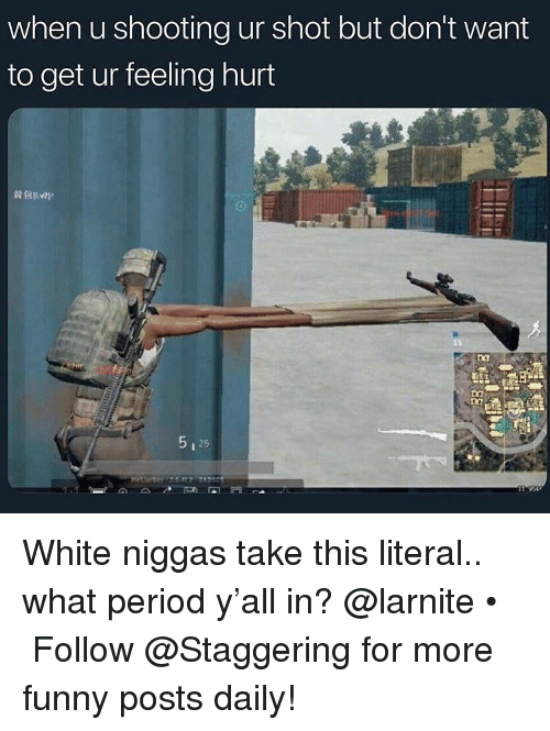 Funny, Period, and White: when u shooting ur shot but don't want  to get ur feeling hurt  t 25 White niggas take this literal.. what period y'all in? @larnite • ➫➫➫ Follow @Staggering for more funny posts daily!