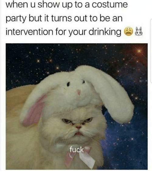 Showe: when u show up to a costume  party but it turns out to be an  intervention for your drinking  fuck