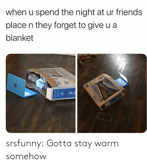 blanket: when u spend the night at ur friends  place n they forget to give u a  blanket  EDT  LEDTV srsfunny:  Gotta stay warm somehow