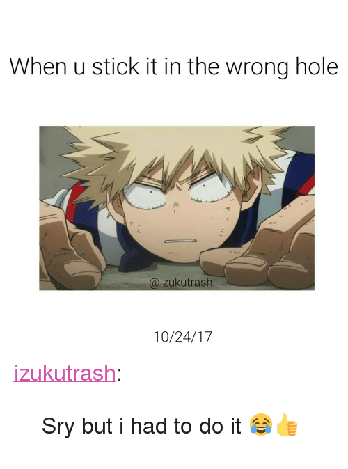 "Stick It In: When u stick it in the wrong hole  alzukutrash  10/24/17 <p><a href=""https://izukutrash.tumblr.com/post/166777381907/sry-but-i-had-to-do-it"" class=""tumblr_blog"">izukutrash</a>:</p><blockquote><p>Sry but i had to do it  😂👍</p></blockquote>"