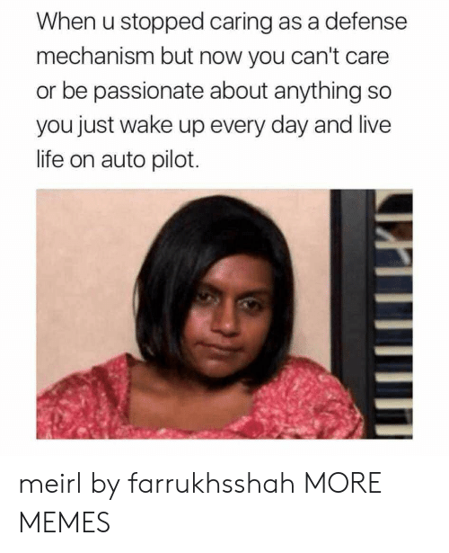 caring: When u stopped caring as a defense  mechanism but now you can't care  or be passionate about anything so  you just wake up every day and live  life on auto pilot meirl by farrukhsshah MORE MEMES