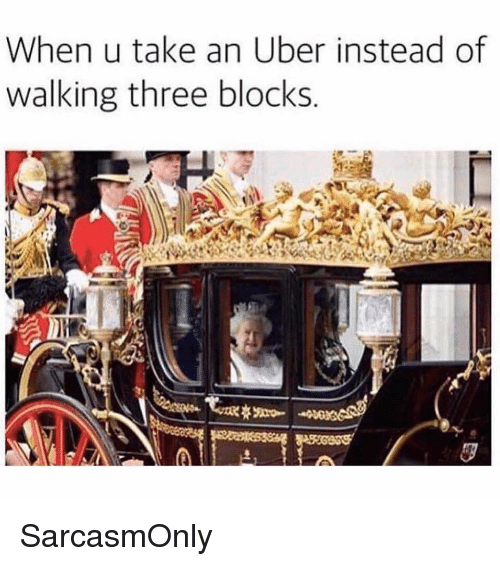 Funny, Memes, and Uber: When u take an Uber instead of  walking three blocks SarcasmOnly