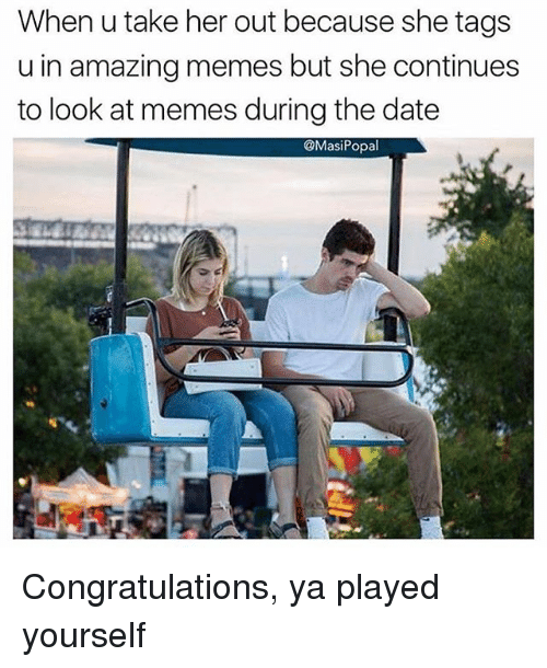 Funny, Memes, and Congratulations: When u take her out because she tags  u in amazing memes but she continues  to look at memes during the date  @MasiPopal Congratulations, ya played yourself