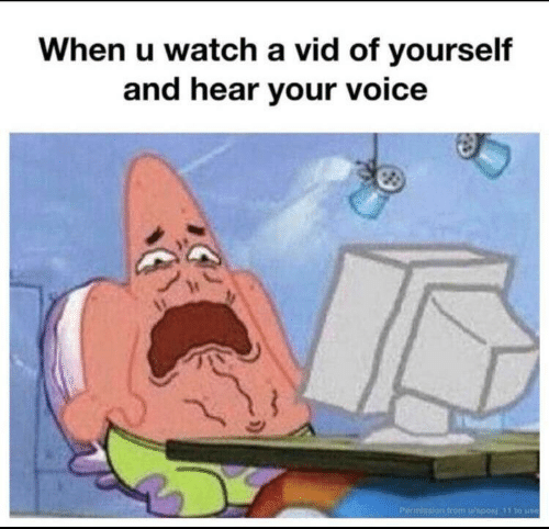 Voice, Watch, and Use: When u watch a vid of yourself  and hear your voice  Permission from u/sposi 11 to use