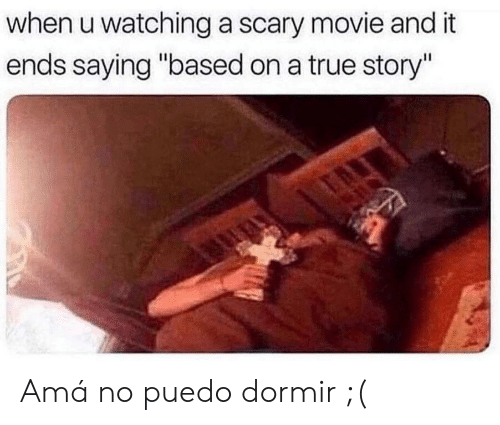 """True, Movie, and True Story: when u watching a scary movie and it  ends saying """"based on a true story"""" Amá no puedo dormir ;("""