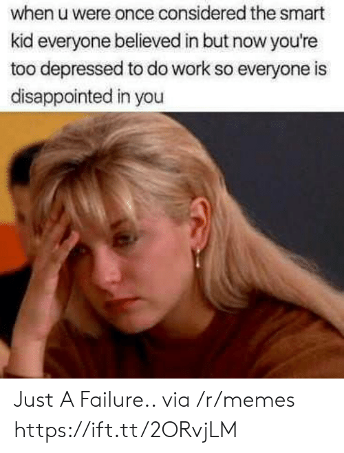 Disappointed, Memes, and Work: when u were once considered the smart  kid everyone believed in but now you're  too depressed to do work so everyone is  disappointed in you Just A Failure.. via /r/memes https://ift.tt/2ORvjLM