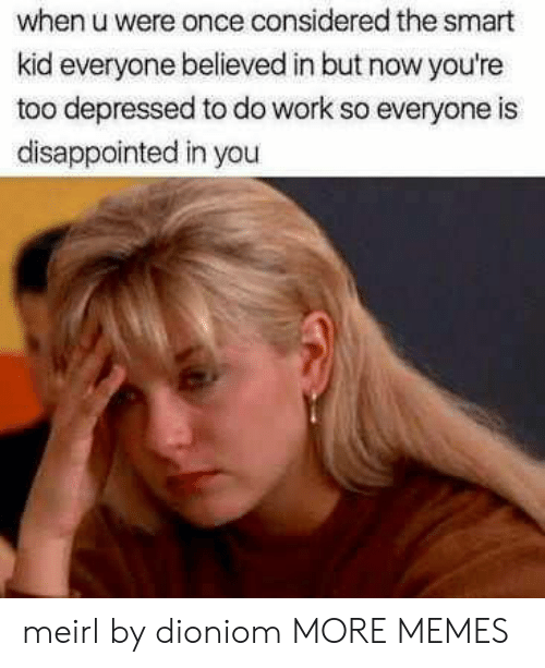 Dank, Disappointed, and Memes: when u were once considered the smart  kid everyone believed in but now you're  too depressed to do work so everyone is  disappointed in you meirl by dioniom MORE MEMES