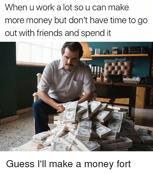 Friends, Funny, and Money: When u work a lot so u can make  more money but don't have time to go  out with friends and spend it  @MasiPopal Guess I'll make a money fort