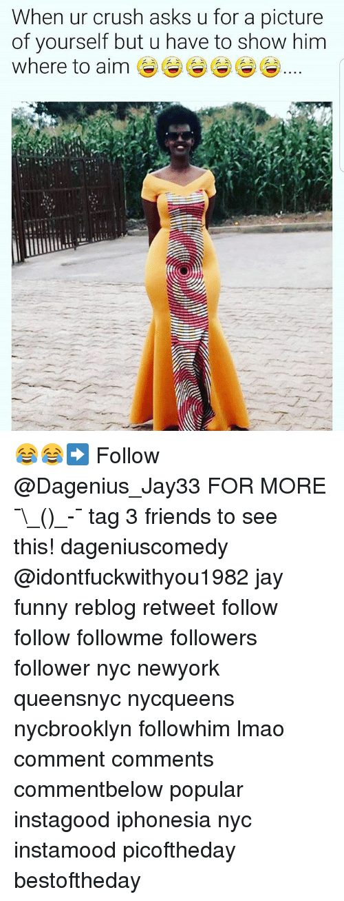 aime: When ur crush asks u for a picture  of yourself but u have to show him  Where to aim 😂😂➡️ Follow @Dagenius_Jay33 FOR MORE ¯\_(ツ)_-¯ tag 3 friends to see this! dageniuscomedy @idontfuckwithyou1982 jay funny reblog retweet follow follow followme followers follower nyc newyork queensnyc nycqueens nycbrooklyn followhim lmao comment comments commentbelow popular instagood iphonesia nyc instamood picoftheday bestoftheday