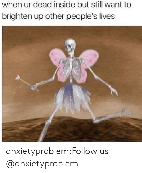 Other Peoples: when ur dead inside but still want to  brighten up other people's lives anxietyproblem:Follow us @anxietyproblem​