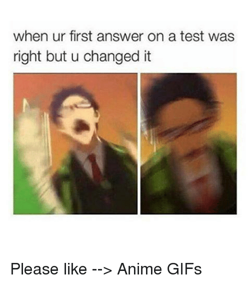 animism: when ur first answer on a test was  right but u changed it Please like --> Anime GIFs