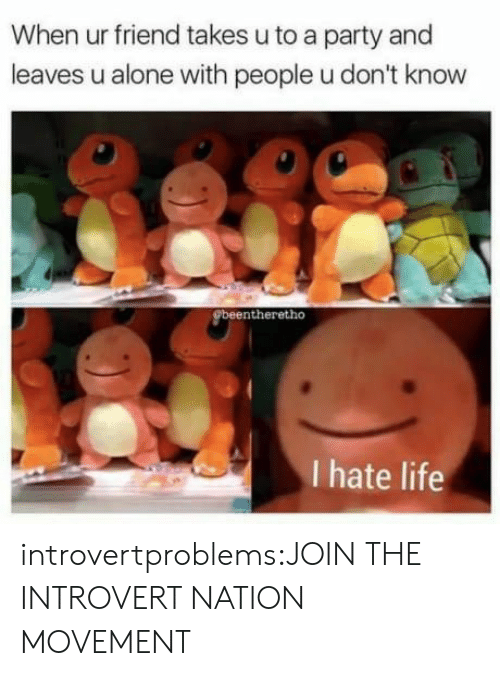 hate life: When ur friend takes u to a party and  leaves u alone with people u don't know  beentheretho  I hate life introvertproblems:JOIN THE INTROVERT NATION MOVEMENT
