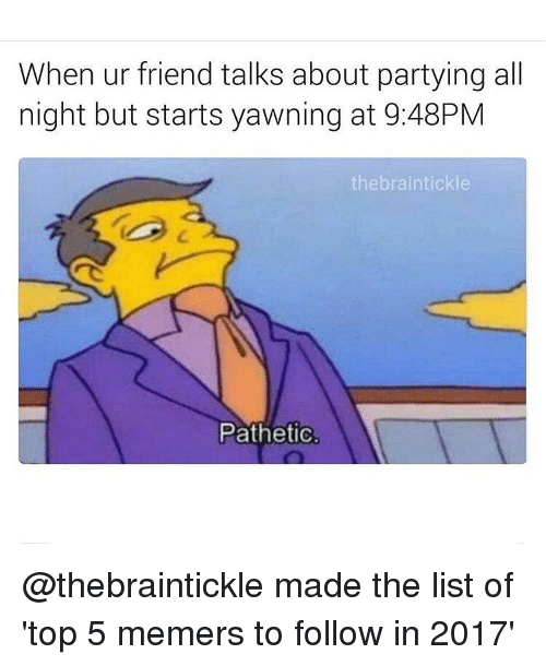 Funny, List Ofs, and Yawn: When ur friend talks about partying all  night but starts yawning at 9:48PM  the braintickle  Pathetic. @thebraintickle made the list of 'top 5 memers to follow in 2017'