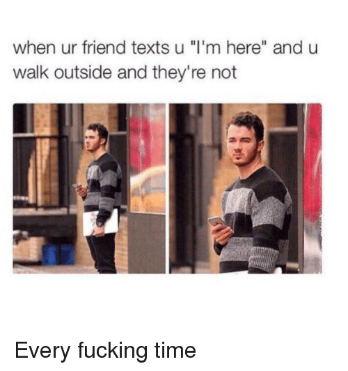 "Fucking, Time, and Texts: when ur friend texts u ""I'm here"" and u  walk outside and they're not Every fucking time"