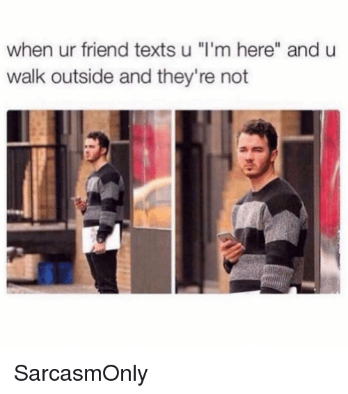"Funny, Memes, and Texts: when ur friend texts u ""l'm here"" and u  walk outside and they're not SarcasmOnly"