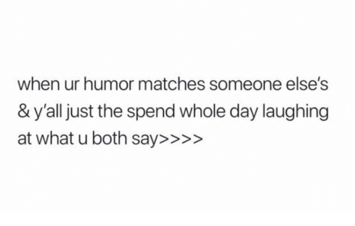 What U, Day, and What: when ur humor matches someone else's  & y'all just the spend whole day laughing  at what u both say>>>>